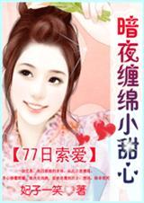 77日索爱:暗夜缠绵小甜心【完结】