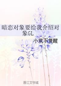 暗恋对象要给我介绍对象GL